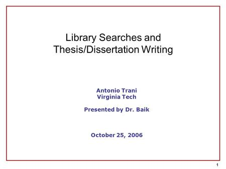 1 Antonio Trani Virginia Tech Presented by Dr. Baik October 25, 2006 Library Searches and Thesis/Dissertation Writing.
