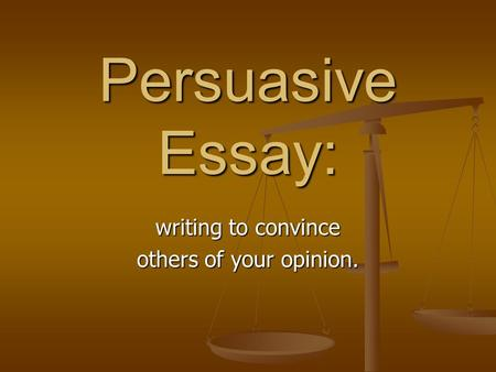 Persuasive Essay: writing to convince others of your opinion.