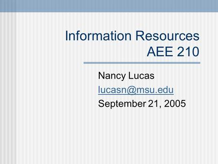 Information Resources AEE 210 Nancy Lucas September 21, 2005.