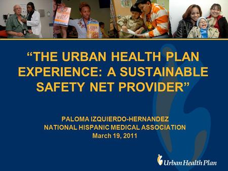 """THE URBAN HEALTH PLAN EXPERIENCE: A SUSTAINABLE SAFETY NET PROVIDER"" PALOMA IZQUIERDO-HERNANDEZ NATIONAL HISPANIC MEDICAL ASSOCIATION March 19, 2011."