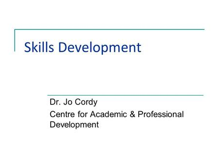 Skills Development Dr. Jo Cordy Centre for Academic & Professional Development.