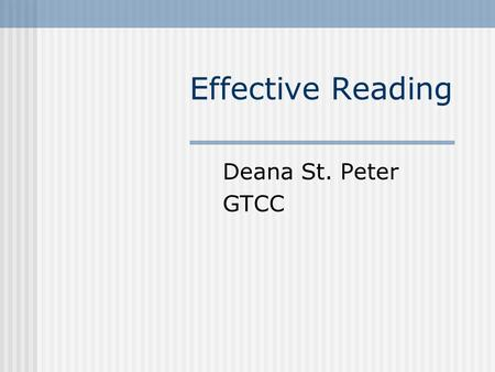 Effective Reading Deana St. Peter GTCC. Why do we read? For entertainment For information For evaluation Each of these purposes requires a different approach!