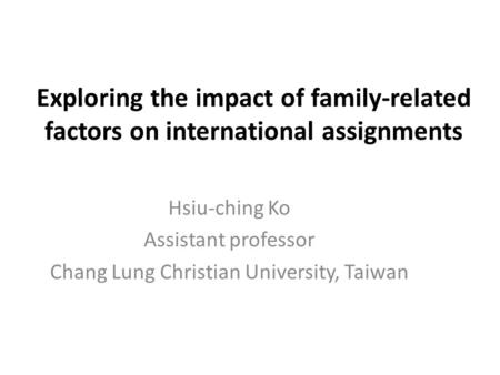 Exploring the impact of family-related factors on international assignments Hsiu-ching Ko Assistant professor Chang Lung Christian University, Taiwan.