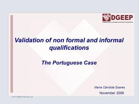 Www.dgeep.mtss.gov.pt Maria Cândida Soares Validation of non formal and informal qualifications The Portuguese Case November 2006.