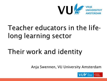 Teacher educators in the life- long learning sector Their work and identity Anja Swennen, VU University Amsterdam.