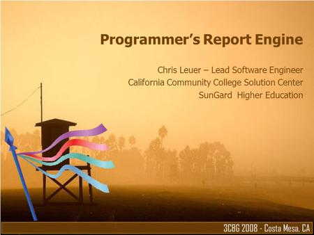Programmer's Report Engine Chris Leuer – Lead Software Engineer California Community College Solution Center SunGard Higher Education.