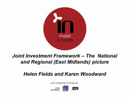 Joint Investment Framework – The National and Regional (East Midlands) picture Helen Fields and Karen Woodward.
