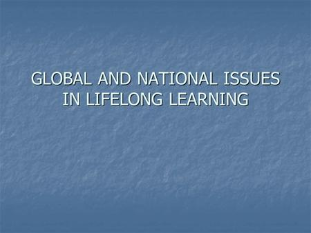 GLOBAL AND NATIONAL ISSUES IN LIFELONG LEARNING. Introduction What are the issues in lifelong learning globally – e.g. in Africa and Asia? What are the.