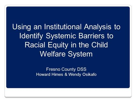 Using an Institutional Analysis to Identify Systemic Barriers to Racial Equity in the Child Welfare System Fresno County DSS Howard Himes & Wendy Osikafo.