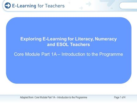 Adapted from: Core Module Part 1A – Introduction to the ProgrammePage 1 of 4 Exploring E-Learning for Literacy, Numeracy and ESOL Teachers Core Module.