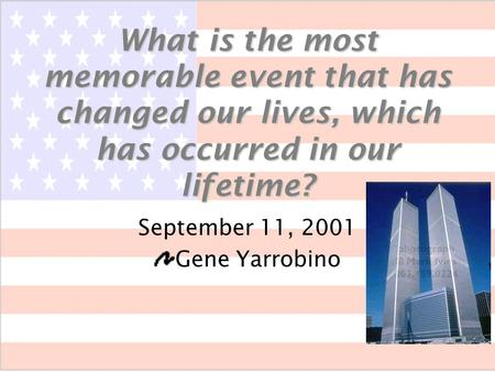 What is the most memorable event that has changed our lives, which has occurred in our lifetime? September 11, 2001 Gene Yarrobino.