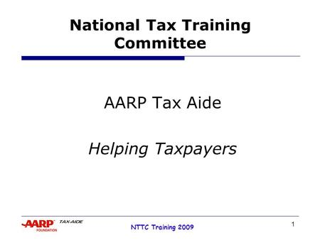 1 NTTC Training 2009 National Tax Training Committee AARP Tax Aide Helping Taxpayers.