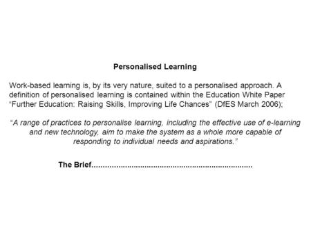Personalised Learning Work-based learning is, by its very nature, suited to a personalised approach. A definition of personalised learning is contained.