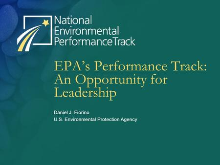 EPA's Performance Track: An Opportunity for Leadership Daniel J. Fiorino U.S. Environmental Protection Agency.