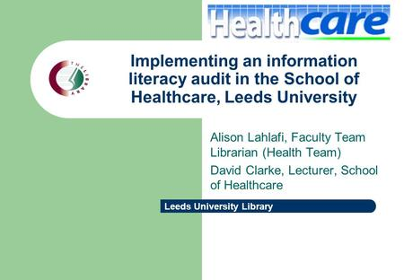 Leeds University Library Implementing an information literacy audit in the School of Healthcare, Leeds University Alison Lahlafi, Faculty Team Librarian.
