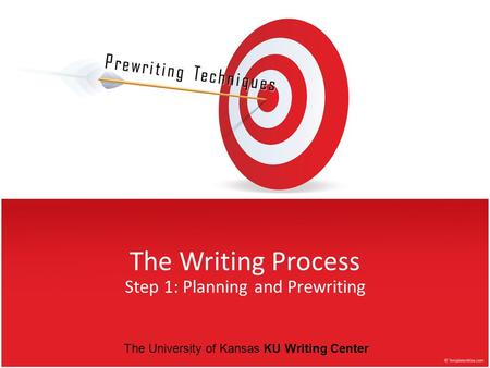 The Writing Process Step 1: Planning and Prewriting Prewriting Techniques The University of Kansas KU Writing Center.