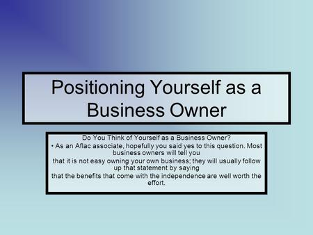 Positioning Yourself as a Business Owner Do You Think of Yourself as a Business Owner? As an Aflac associate, hopefully you said yes to this question.
