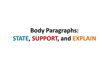 Body Paragraphs: STATE, SUPPORT, and EXPLAIN