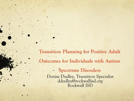 Transition Planning for Positive Adult Outcomes for Individuals with Autism Spectrum Disorders Denise Dudley, Transition Specialist