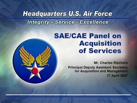 Mr. Charles Riechers Principal Deputy Assistant Secretary for Acquisition and Management 17 April 2007 SAE/CAE Panel on Acquisition of Services.