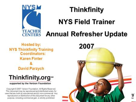Hosted by: NYS Thinkfinity Training Coordinators: Karen Finter & David Parzych Thinkfinity NYS Field Trainer Annual Refresher Update 2007 Copyright © 2007.