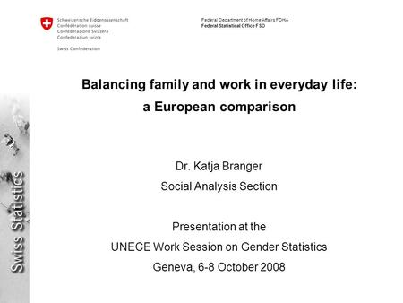 Federal Department of Home Affairs FDHA Federal Statistical Office FSO Balancing family and work in everyday life: a European comparison Dr. Katja Branger.