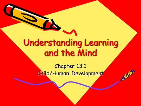 Understanding Learning and the Mind Chapter 13.1 Child/Human Development.