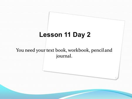 You need your text book, workbook, pencil and journal. Lesson 11 Day 2.