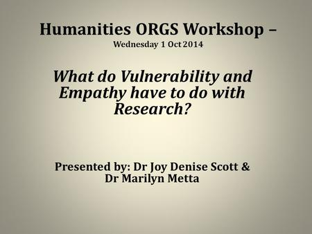 Humanities ORGS Workshop – Wednesday 1 Oct 2014 What do Vulnerability and Empathy have to do with Research? Presented by: Dr Joy Denise Scott & Dr Marilyn.