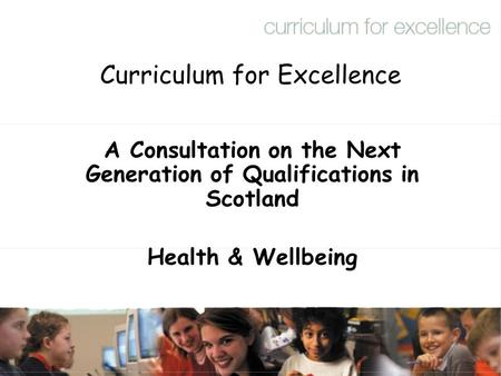 Curriculum for Excellence A Consultation on the Next Generation of Qualifications in Scotland Health & Wellbeing.