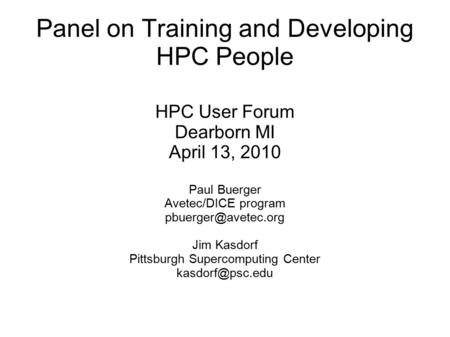 Panel on Training and Developing HPC People HPC User Forum Dearborn MI April 13, 2010 Paul Buerger Avetec/DICE program Jim Kasdorf.