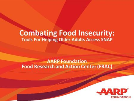 Combating Food Insecurity: Tools For Helping Older Adults Access SNAP AARP Foundation Food Research and Action Center (FRAC)
