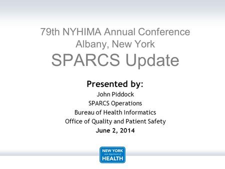 Presented by: John Piddock SPARCS Operations Bureau of Health Informatics Office of Quality and Patient Safety June 2, 2014 79th NYHIMA Annual Conference.