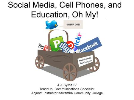 Social Media, Cell Phones, and Education, Oh My! J.J. Sylvia IV TeachUp! Communications Specialist Adjunct Instructor Itawamba Community College.