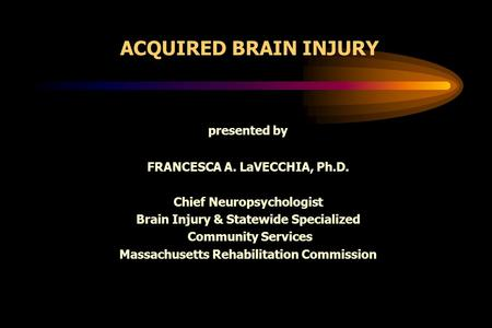 ACQUIRED BRAIN INJURY presented by FRANCESCA A. LaVECCHIA, Ph.D. Chief Neuropsychologist Brain Injury & Statewide Specialized Community Services Massachusetts.