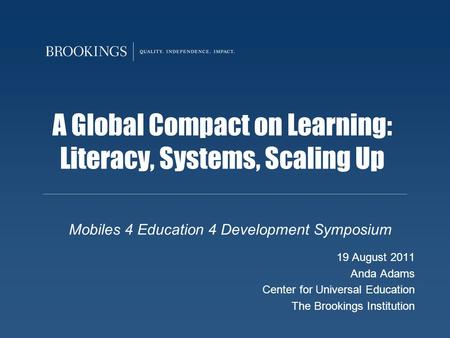 A Global Compact on Learning: Literacy, Systems, Scaling Up Mobiles 4 Education 4 Development Symposium 19 August 2011 Anda Adams Center for Universal.