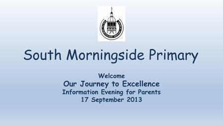 South Morningside Primary Welcome Our Journey to Excellence Information Evening for Parents 17 September 2013.