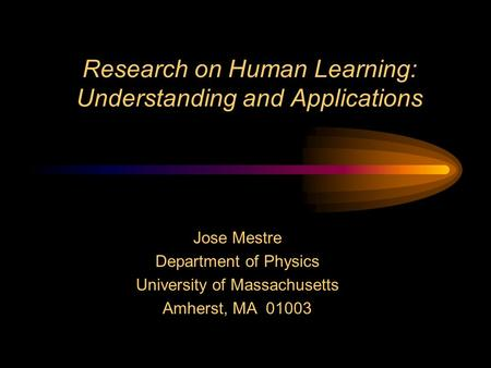Research on Human Learning: Understanding and Applications Jose Mestre Department of Physics University of Massachusetts Amherst, MA 01003.