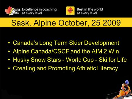 Sask. Alpine October, 25 2009 Canada's Long Term Skier Development Alpine Canada/CSCF and the AIM 2 Win Husky Snow Stars - World Cup - Ski for Life Creating.