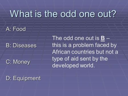 What is the odd one out? A: Food B: Diseases C: Money D: Equipment The odd one out is B – this is a problem faced by African countries but not a type of.
