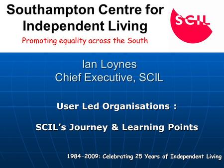 Ian Loynes Chief Executive, SCIL User Led Organisations : SCIL's Journey & Learning Points 1984-2009: Celebrating 25 Years of Independent Living Promoting.