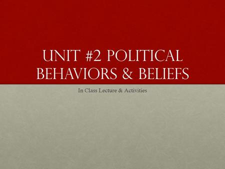 Unit #2 <strong>Political</strong> Behaviors & Beliefs In Class Lecture & Activities.