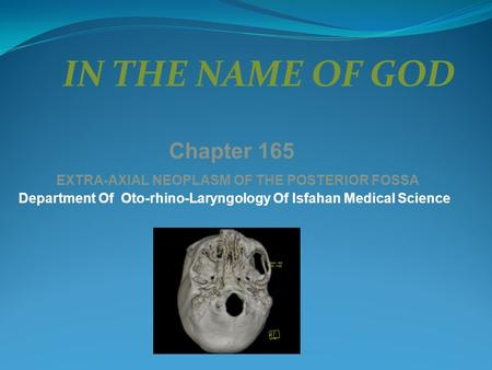 IN THE NAME OF GOD Chapter 165 EXTRA-AXIAL NEOPLASM OF THE POSTERIOR FOSSA Department Of Oto-rhino-Laryngology Of Isfahan Medical Science.