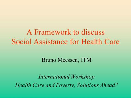 A Framework to discuss Social Assistance for Health Care Bruno Meessen, ITM International Workshop Health Care and Poverty, Solutions Ahead?