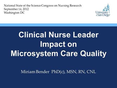Clinical Nurse Leader Impact on Microsystem Care Quality Miriam Bender PhD(c), MSN, RN, CNL National State of the Science Congress on Nursing Research.