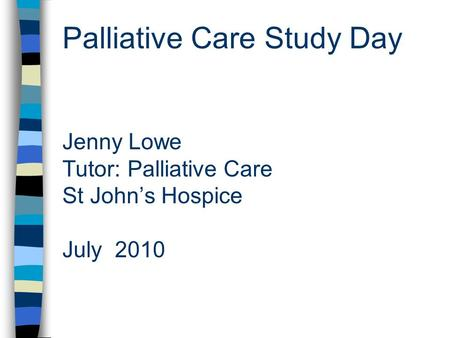 Palliative Care Study Day Jenny Lowe Tutor: Palliative Care St John's Hospice July 2010.