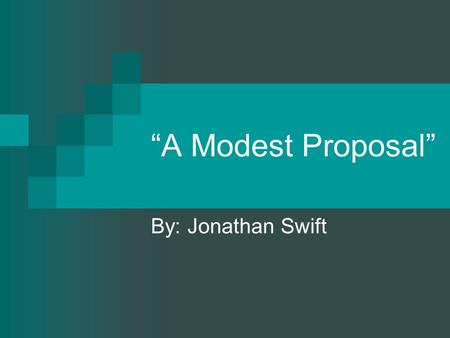 """A Modest Proposal"" By: Jonathan Swift. A MODEST PROPOSAL FOR PREVENTING THE CHILDREN OF POOR PEOPLE IN IRELAND, FROM BEING A BURDEN ON THEIR PARENTS."