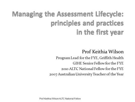Prof Keithia Wilson Program Lead for the FYE, Griffith Health GIHE Senior Fellow for the FYE 2010 ALTC National Fellow for the FYE 2007 Australian University.