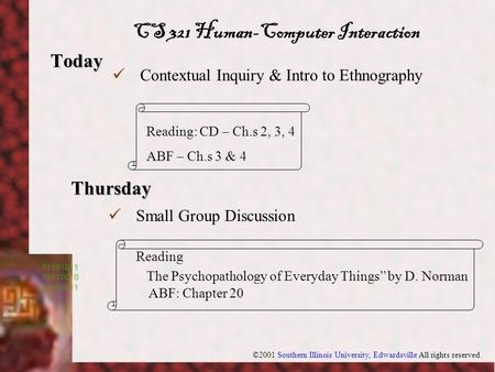 ©2001 Southern Illinois University, Edwardsville All rights reserved. Today Thursday Contextual Inquiry & Intro to Ethnography Reading: CD – Ch.s 2, 3,
