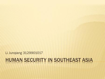 Li Junqiang 3129901017.  Introduction- What is human security  Human Security Become Relevant in Security Discourse in Southeast Asia?  Human Security.